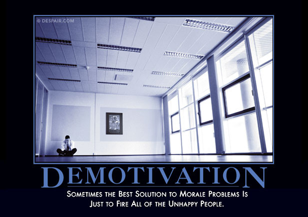 Demotivation Poster from Despair.com - Somtimes the best solution to morale problems is just to fire all of the unhappy people.